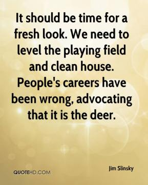 It should be time for a fresh look. We need to level the playing field and clean house. People's careers have been wrong, advocating that it is the deer.