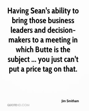 Jim Smitham  - Having Sean's ability to bring those business leaders and decision-makers to a meeting in which Butte is the subject ... you just can't put a price tag on that.