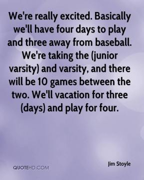 Jim Stoyle  - We're really excited. Basically we'll have four days to play and three away from baseball. We're taking the (junior varsity) and varsity, and there will be 10 games between the two. We'll vacation for three (days) and play for four.