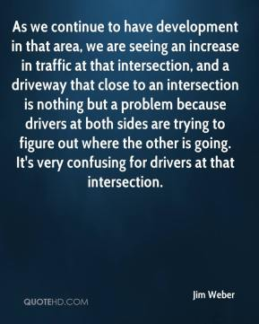Jim Weber  - As we continue to have development in that area, we are seeing an increase in traffic at that intersection, and a driveway that close to an intersection is nothing but a problem because drivers at both sides are trying to figure out where the other is going. It's very confusing for drivers at that intersection.
