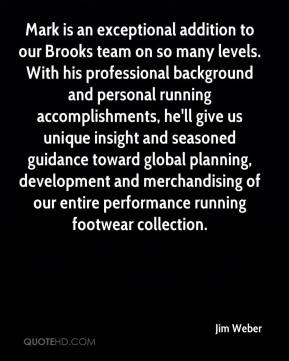 Jim Weber  - Mark is an exceptional addition to our Brooks team on so many levels. With his professional background and personal running accomplishments, he'll give us unique insight and seasoned guidance toward global planning, development and merchandising of our entire performance running footwear collection.