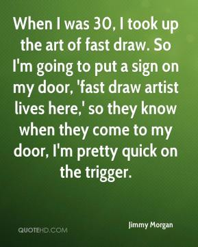 Jimmy Morgan  - When I was 30, I took up the art of fast draw. So I'm going to put a sign on my door, 'fast draw artist lives here,' so they know when they come to my door, I'm pretty quick on the trigger.