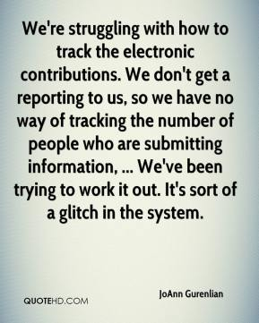 JoAnn Gurenlian  - We're struggling with how to track the electronic contributions. We don't get a reporting to us, so we have no way of tracking the number of people who are submitting information, ... We've been trying to work it out. It's sort of a glitch in the system.