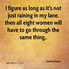 Joanna Hayes  - I figure as long as it's not just raining in my lane, then all eight women will have to go through the same thing.