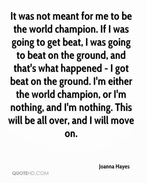 It was not meant for me to be the world champion. If I was going to get beat, I was going to beat on the ground, and that's what happened - I got beat on the ground. I'm either the world champion, or I'm nothing, and I'm nothing. This will be all over, and I will move on.