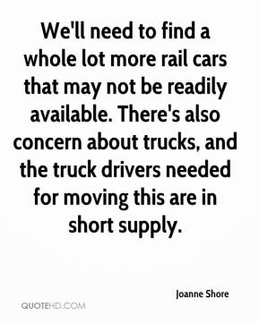 Joanne Shore  - We'll need to find a whole lot more rail cars that may not be readily available. There's also concern about trucks, and the truck drivers needed for moving this are in short supply.
