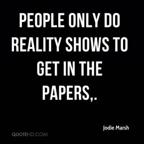 Jodie Marsh  - PEOPLE only do reality shows to get in the papers.