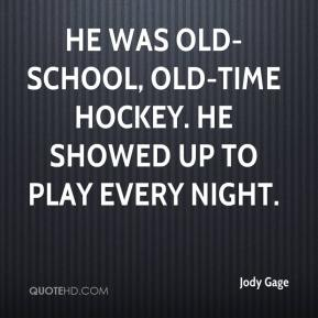 Jody Gage  - He was old-school, old-time hockey. He showed up to play every night.