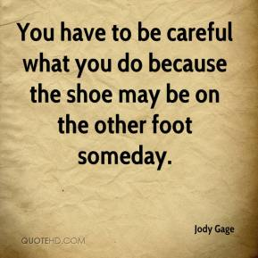 Jody Gage  - You have to be careful what you do because the shoe may be on the other foot someday.