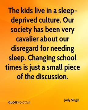 Jody Siegle  - The kids live in a sleep-deprived culture. Our society has been very cavalier about our disregard for needing sleep. Changing school times is just a small piece of the discussion.