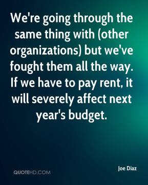 Joe Diaz  - We're going through the same thing with (other organizations) but we've fought them all the way. If we have to pay rent, it will severely affect next year's budget.
