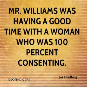 Joe Friedberg  - Mr. Williams was having a good time with a woman who was 100 percent consenting.