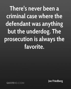 Joe Friedberg  - There's never been a criminal case where the defendant was anything but the underdog. The prosecution is always the favorite.