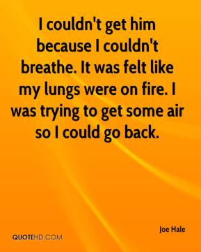 Joe Hale  - I couldn't get him because I couldn't breathe. It was felt like my lungs were on fire. I was trying to get some air so I could go back.