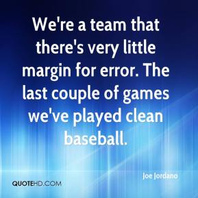 Joe Jordano  - We're a team that there's very little margin for error. The last couple of games we've played clean baseball.