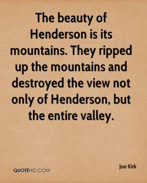 The beauty of Henderson is its mountains. They ripped up the mountains and destroyed the view not only of Henderson, but the entire valley.