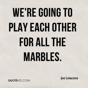 Joe Loiacono  - We're going to play each other for all the marbles.