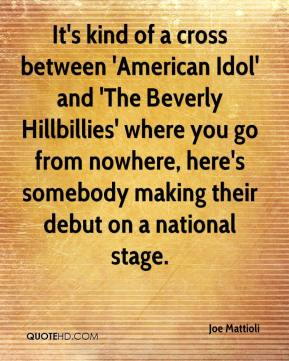 Joe Mattioli  - It's kind of a cross between 'American Idol' and 'The Beverly Hillbillies' where you go from nowhere, here's somebody making their debut on a national stage.