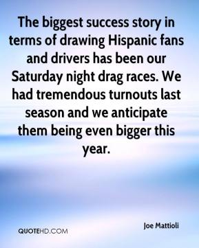 Joe Mattioli  - The biggest success story in terms of drawing Hispanic fans and drivers has been our Saturday night drag races. We had tremendous turnouts last season and we anticipate them being even bigger this year.