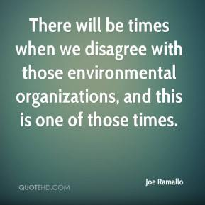 Joe Ramallo  - There will be times when we disagree with those environmental organizations, and this is one of those times.