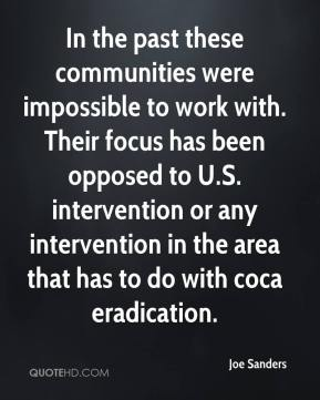 Joe Sanders  - In the past these communities were impossible to work with. Their focus has been opposed to U.S. intervention or any intervention in the area that has to do with coca eradication.