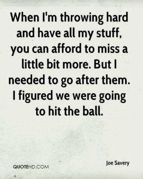 Joe Savery  - When I'm throwing hard and have all my stuff, you can afford to miss a little bit more. But I needed to go after them. I figured we were going to hit the ball.