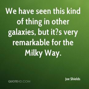 Joe Shields  - We have seen this kind of thing in other galaxies, but it?s very remarkable for the Milky Way.