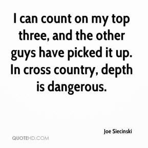 Joe Siecinski  - I can count on my top three, and the other guys have picked it up. In cross country, depth is dangerous.