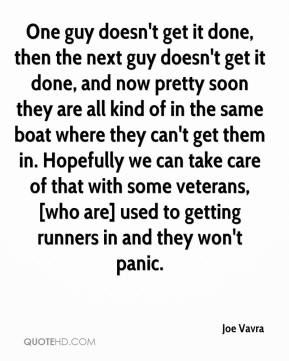 One guy doesn't get it done, then the next guy doesn't get it done, and now pretty soon they are all kind of in the same boat where they can't get them in. Hopefully we can take care of that with some veterans, [who are] used to getting runners in and they won't panic.