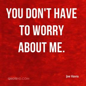 Joe Vavra  - You don't have to worry about me.