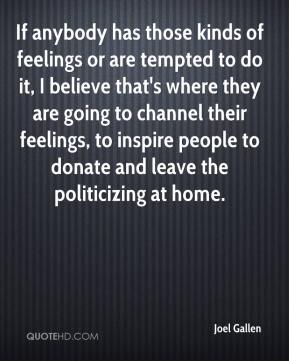 Joel Gallen  - If anybody has those kinds of feelings or are tempted to do it, I believe that's where they are going to channel their feelings, to inspire people to donate and leave the politicizing at home.