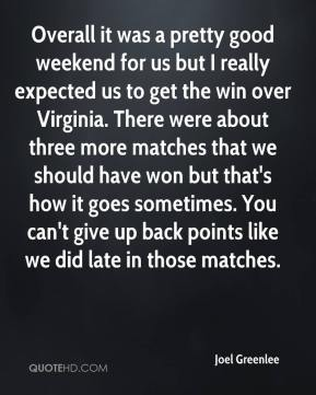 Joel Greenlee  - Overall it was a pretty good weekend for us but I really expected us to get the win over Virginia. There were about three more matches that we should have won but that's how it goes sometimes. You can't give up back points like we did late in those matches.