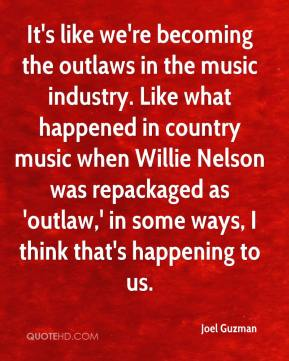 Joel Guzman  - It's like we're becoming the outlaws in the music industry. Like what happened in country music when Willie Nelson was repackaged as 'outlaw,' in some ways, I think that's happening to us.