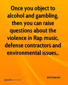 Joel Isaacson  - Once you object to alcohol and gambling, then you can raise questions about the violence in Rap music, defense contractors and environmental issues.
