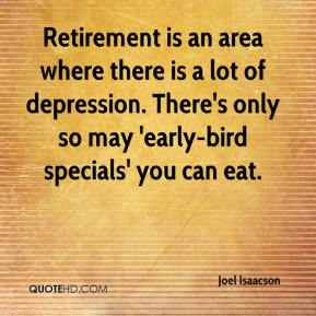 Joel Isaacson  - Retirement is an area where there is a lot of depression. There's only so may 'early-bird specials' you can eat.