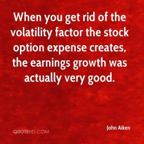 John Aiken  - When you get rid of the volatility factor the stock option expense creates, the earnings growth was actually very good.