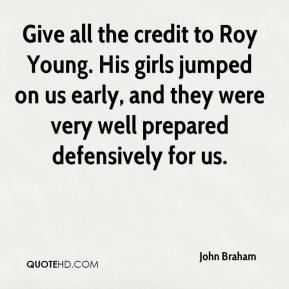 John Braham  - Give all the credit to Roy Young. His girls jumped on us early, and they were very well prepared defensively for us.
