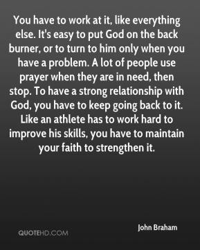 John Braham  - You have to work at it, like everything else. It's easy to put God on the back burner, or to turn to him only when you have a problem. A lot of people use prayer when they are in need, then stop. To have a strong relationship with God, you have to keep going back to it. Like an athlete has to work hard to improve his skills, you have to maintain your faith to strengthen it.