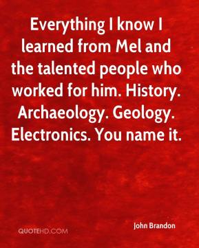 John Brandon  - Everything I know I learned from Mel and the talented people who worked for him. History. Archaeology. Geology. Electronics. You name it.