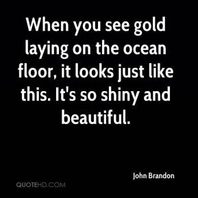 When you see gold laying on the ocean floor, it looks just like this. It's so shiny and beautiful.