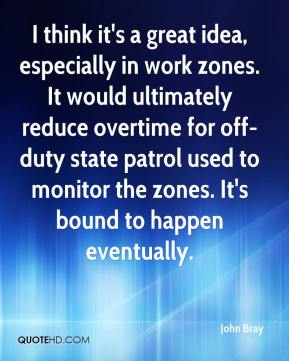 John Bray  - I think it's a great idea, especially in work zones. It would ultimately reduce overtime for off-duty state patrol used to monitor the zones. It's bound to happen eventually.