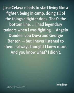Jose Celaya needs to start living like a fighter, being in camp, doing all of the things a fighter does. That's the bottom line, ... I had legendary trainers when I was fighting -- Angelo Dundee, Lou Duva and Georgie Benton -- but I never listened to them. I always thought I knew more. And you know what? I didn't.