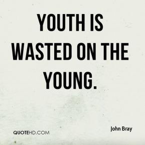 Youth is wasted on the young.