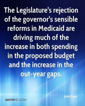 The Legislature's rejection of the governor's sensible reforms in Medicaid are driving much of the increase in both spending in the proposed budget and the increase in the out-year gaps.