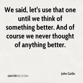 John Carlin  - We said, let's use that one until we think of something better. And of course we never thought of anything better.