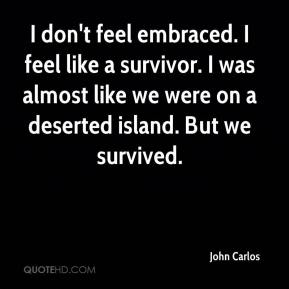 John Carlos  - I don't feel embraced. I feel like a survivor. I was almost like we were on a deserted island. But we survived.