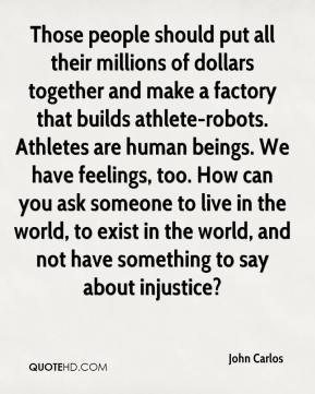 Those people should put all their millions of dollars together and make a factory that builds athlete-robots. Athletes are human beings. We have feelings, too. How can you ask someone to live in the world, to exist in the world, and not have something to say about injustice?