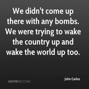 We didn't come up there with any bombs. We were trying to wake the country up and wake the world up too.