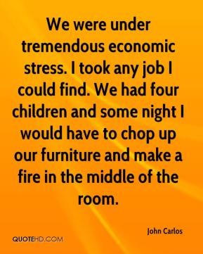 We were under tremendous economic stress. I took any job I could find. We had four children and some night I would have to chop up our furniture and make a fire in the middle of the room.