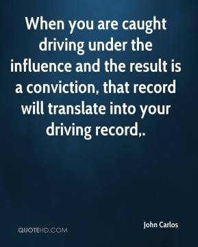 John Carlos  - When you are caught driving under the influence and the result is a conviction, that record will translate into your driving record.